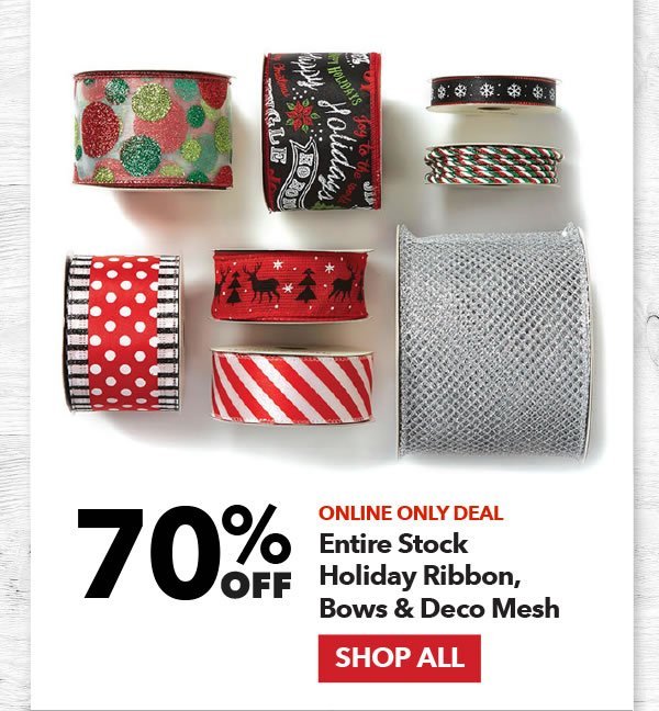 Online Only 70% off Entire Stock Holiday Ribbon, Bows & Deco Mesh. SHOP ALL.