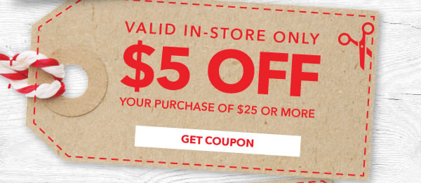 In-store Only $5 off Your Purchase of $25 or More. GET COUPON.