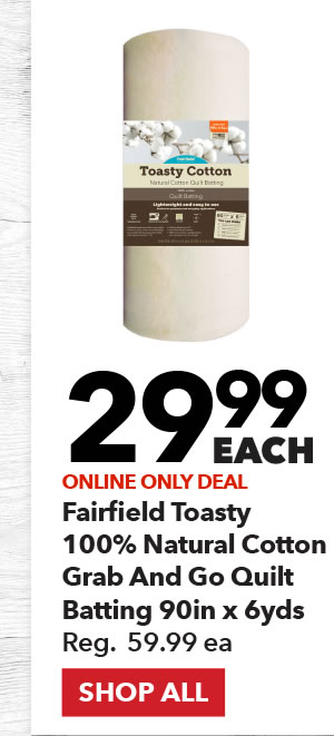 Online Only 29.99 each Fairfield Toasty 100% Natural Cotton Grab and Go Quilt Batting 90in x 6yds. Reg. 59.99 ea. SHOP ALL.