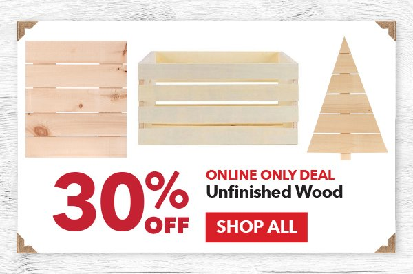 Online Only 30% off Unfinished Wood. SHOP ALL.