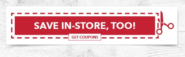 Save In-store, Too! GET COUPONS.