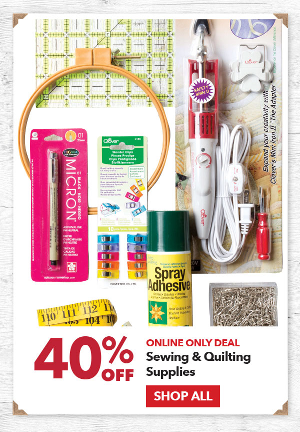 Online Only 40% off Sewing & Quilting Supplies. SHOP ALL.