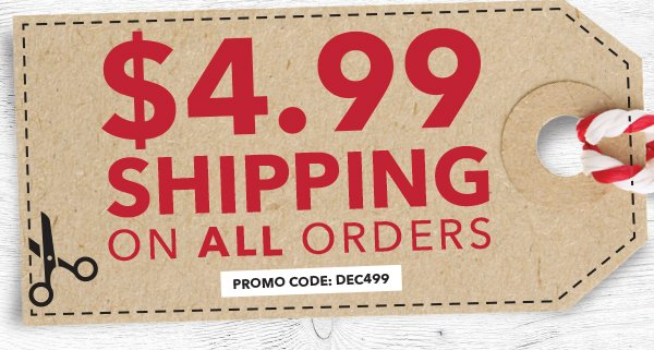 4.99 Shipping on All Orders. PROMO CODE: DEC499.