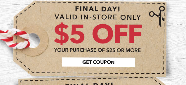 Final Day! In-store Only $5 off your purchase of $25 or more. GET COUPON.