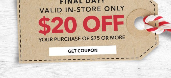 Final Day! In-store Only $20 off your purchase of $75 or more. GET COUPON.