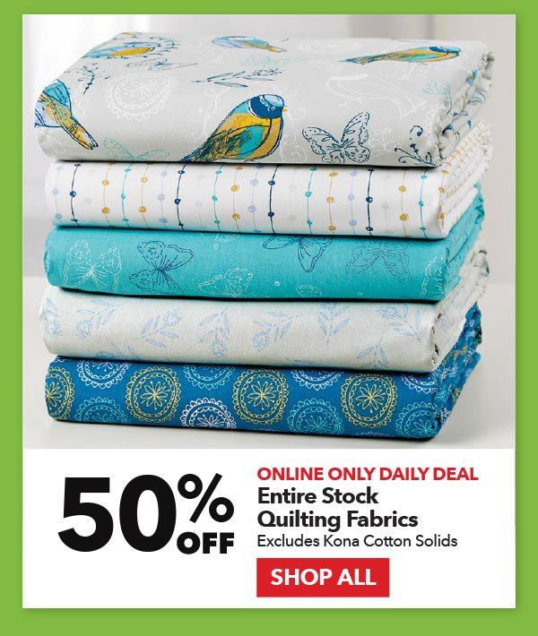 Online Only Daily Deal 50% off Entire Stock Quilting Fabrics. Excludes Kona Cotton Solids. Shop All.