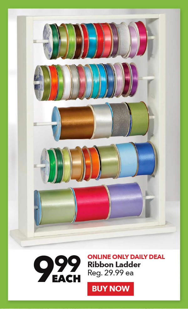 Online Only Daily Deal 9.99 each Ribbon Ladder. Reg. 29.99 ea. Buy Now.