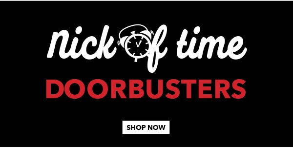 Nick of Time Doorbusters. SHOP NOW.