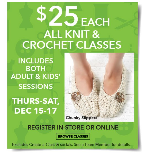$25 each. All Knit and Crochet Classes. Thurs. - Sat., Dec. 15-17. BROWSE CLASSES.