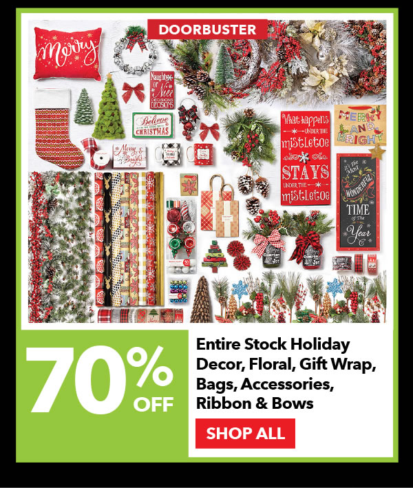 Doorbuster 70% off Entire Stock Holiday Decor, Floral, Gift Wrap, Bags, Accessories, Ribbon & Bows. SHOP ALL.