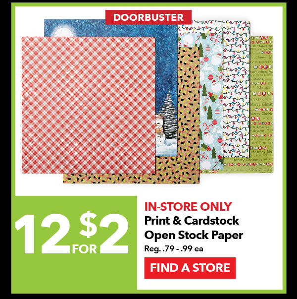 Doorbuster In-store Only 12 for $2 Print & Cardstock Open Stock Paper. Reg. 79¢-99¢ ea. FIND A STORE.
