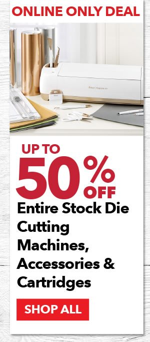 Online Only Up to 50% off Entire Stock Die Cutting Machines, Accessories & Cartridges. SHOP ALL.