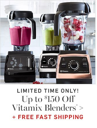 Up to $150 Off Vitamix Blenders* + FREE FAST SHIPPING