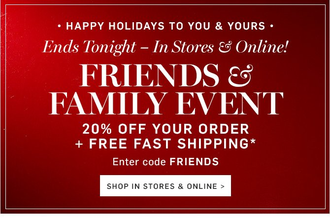 Ends Tomorrow – In Stores & Online! FRIENDS & FAMILY EVENT - 20% OFF YOUR ORDER + FREE FAST SHIPPING* - Enter code FRIENDS - SHOP IN STORES & ONLINE