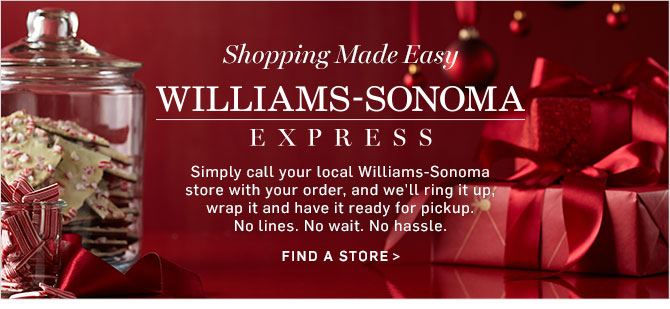 WILLIAMS-SONOMA EXPRESS - Simply call your local Williams-Sonoma store with your order, and we'll ring it up, wrap it and have it ready for pickup. No lines. No wait. No hassle. FIND A STORE