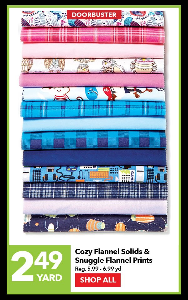 2.49 yard. Cozy Flannel Solids and Snuggle Flannel Prints. SHOP ALL.