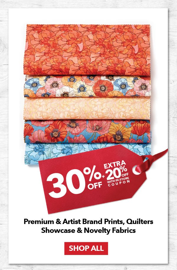 30% Off Plus an Extra 20% Off Premium and Artist Brand Prints, Quilters Showcase and Novelty Fabrics. SHOP ALL.