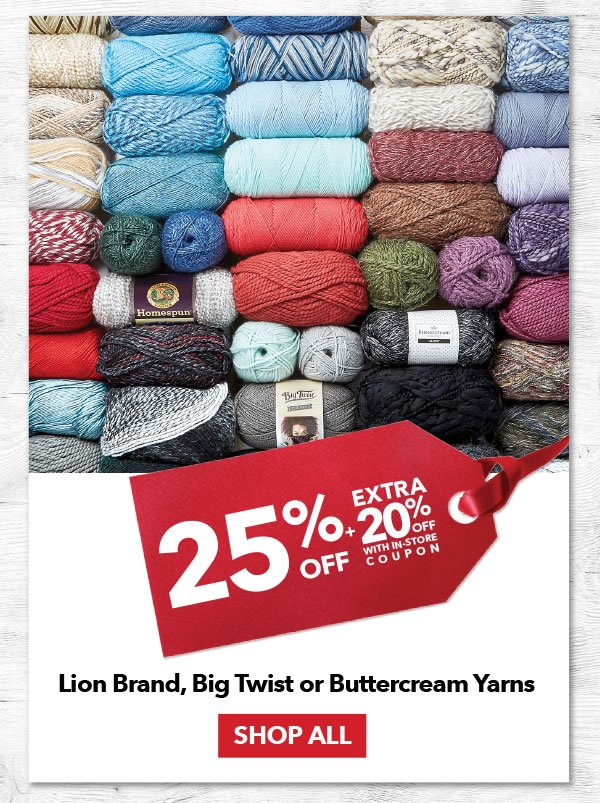 25% Off Plus an Extra 20% Off Lion Brand, Big Twist or Buttercream Yarns. SHOP ALL.