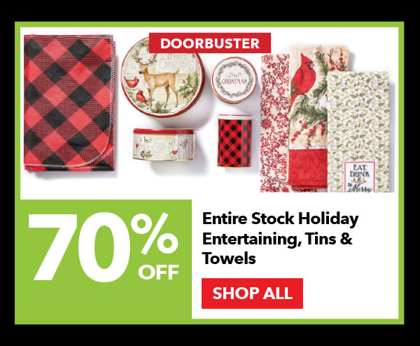 Doorbuster 70% off Entire Stock Holiday Entertaining, Tins & Towels. SHOP ALL.