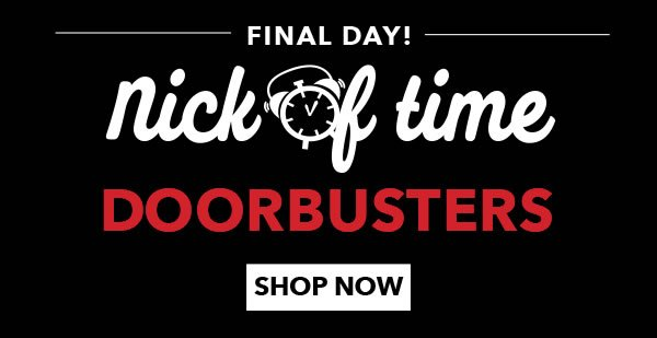 Final Day! Nick of Time Doorbusters. SHOP NOW.