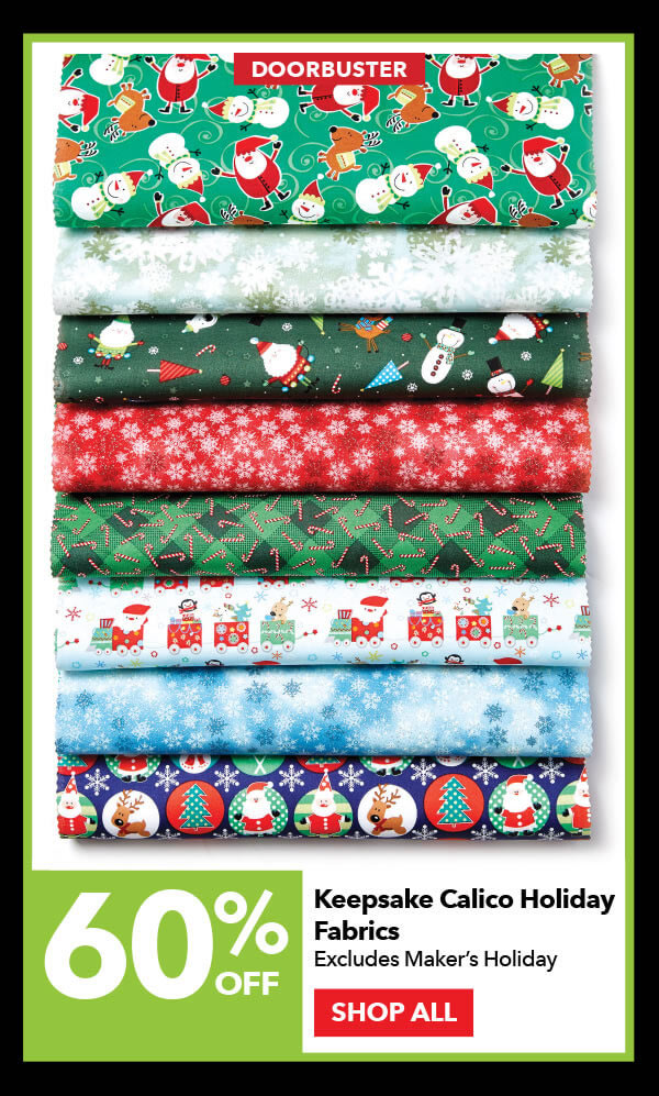 Doorbuster 60% off Keepsake Calico Holiday Fabrics. Excludes Maker's Holiday. SHOP ALL.