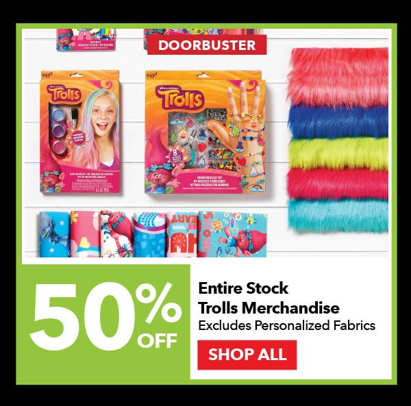 Doorbuster 50% off Entire Stock Trolls Merchandise. Excludes Personalized Fabrics. SHOP ALL.