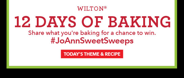 Wilton 12 Days of Baking. Share what you're baking for a chance to win. #JoAnnSweetSweeps. TODAY'S THEME & RECIPE.