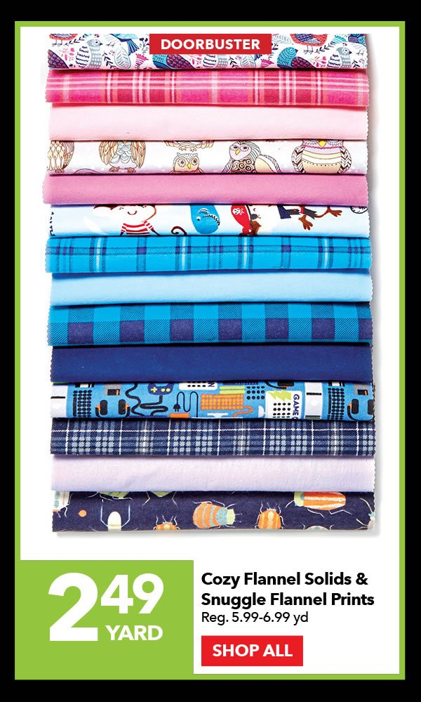 Doorbuster 2.49 yard Cozy Flannel Solids & Snuggle Flannel Prints. Reg. 5.99-6.99 yd. SHOP ALL.