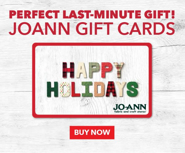 Perfect Last-Minute Gift! Joann Gift Cards. BUY NOW.
