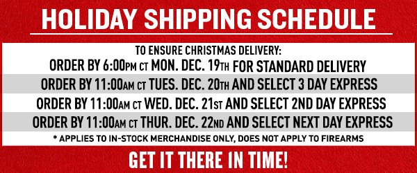 Holiday Shipping Schedule - To ensure Christmas delivery please order by: Standard Delivery - Monday, December 19th by 6:00 PM CT; 3 Day Express - Tuesday, December 20th by 11:00 AM CT; 2nd Day Express - Wednesday, December 21st by 11:00 AM CT; Next Day Express - Thursday, December 22nd by 11:00 AM CT.
