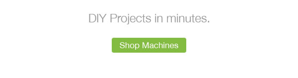 DIY Projects in Minutes. SHOP MACHINES.