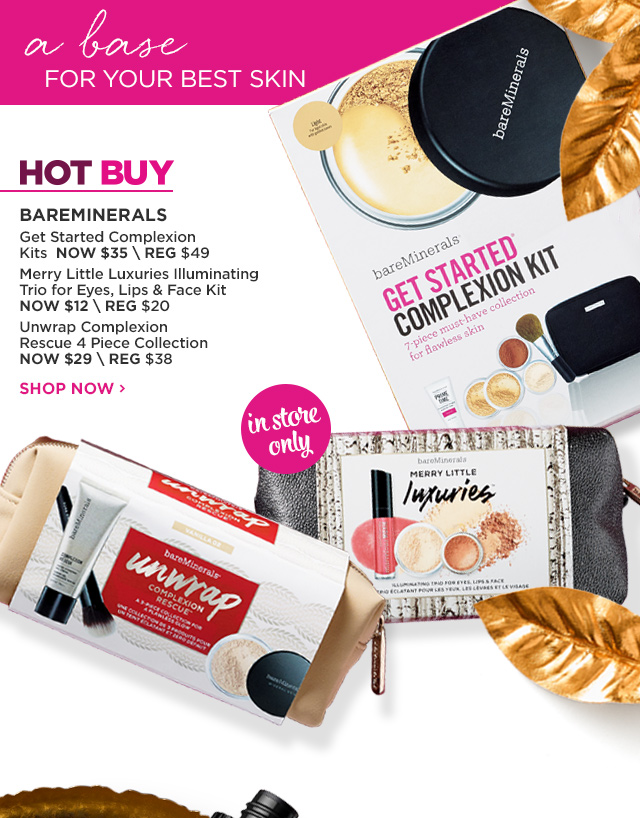 BAREMINERALS | HOT BUY | Get Started Complexion Kits NOW $35, Merry Little Luxuries Illuminating Trio for Eyes, Lips and Face Kit NOW $12, Unwrap Complexion Rescue 4 Piece Collection NOW $29