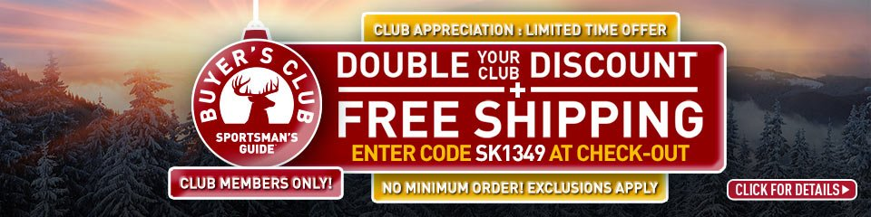 Sportsman's Guide's Buyer's Club Double Your Club Discount + Free Shipping! Enter Coupon Code SK1349 at checkout. No Minimum order required. *Exclusions apply!