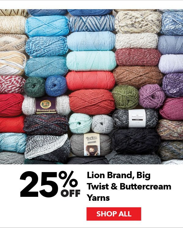 25% off Lion Brand, Big Twist & Buttercream Yarns. SHOP ALL.