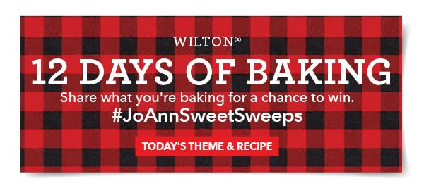 Wilton 12 Days of Baking. Share what you're baking using #JoAnnSweetSweeps for a chance to win. TODAY'S THEME & RECIPE.