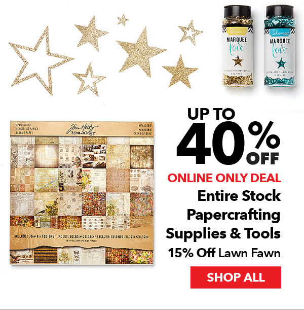 Online Only Up to 40% off Entire Stock Papercrafting Supplies & Tools. 15% off Lawn Fawn. SHOP ALL.