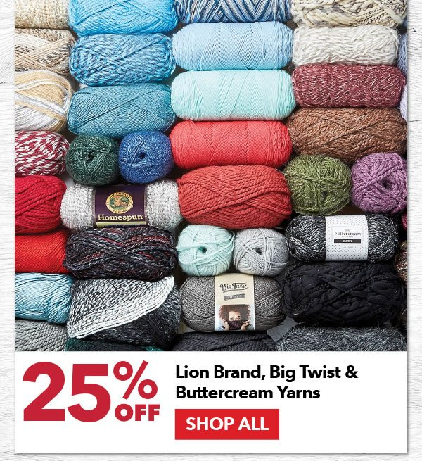 25% off Lion Brand, Big Twist, and Buttercream Yarns. SHOP ALL