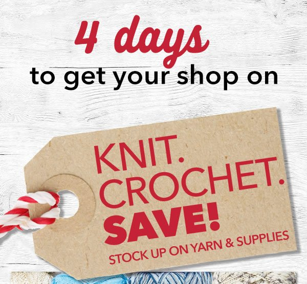 4 days to get your shop on. Knit. Crochet. SAVE! Stock up on yarn & supplies.