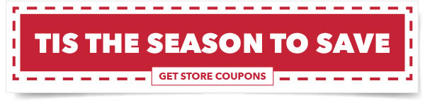 Tis the Season to Save. GET STORE COUPONS.