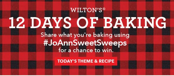 Wilton's 12 Days of Baking. Share what you're baking using #JoAnnSweetSweeps for a chance to win. TODAY'S THEME AND RECIPE.
