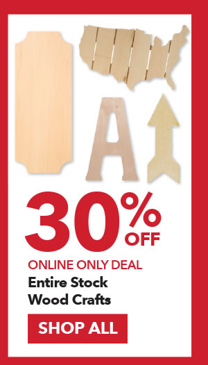 Online Only Deal. 30% Off Entire Stock Wood Crafts. SHOP ALL.