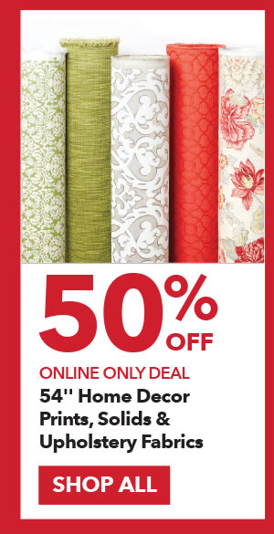 Online Only Deal. 50% Off 54 Inch Home Decor Solids, Prints and Upholstery Fabrics. SHOP ALL.