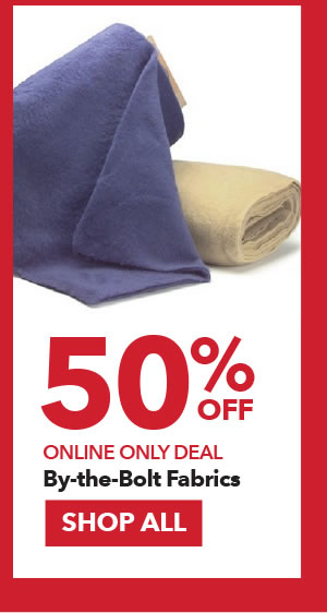 Online Only Deal. 50% Off By-the-bolt Fabrics. SHOP ALL.
