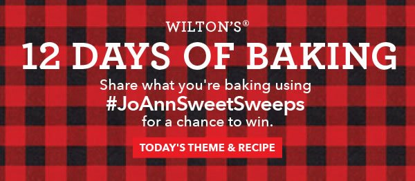 Wilton's 12 Days of Baking. Share what you're baking using #JoAnnSweetSweeps for a chance to win. TODAY'S THEME & RECIPE.