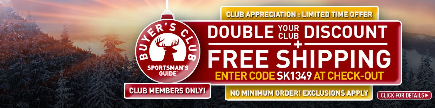 Sportsman's Guide's Buyer's Club, Club Appreciation, Limited Time Offer! Double Your Club Discount and get Free Standard Shipping! Enter Coupon Code SK1349 at checkout. No Minimum Order required! *Exclusions Apply.