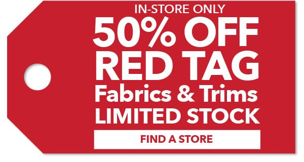 In-store only 50% off Red Tag Fabrics & Trims. Find a Store.