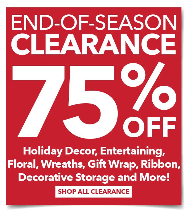 End of Season Clearance 75% off Holiday Decor, Entertaining, Floral, Gift Wrap, Ribbon, Decorative Storage & More. Shop all Clearance.