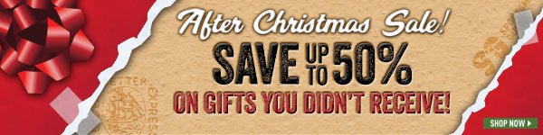 After Christmas Sale! Save up to 50% on gifts you didn't receive!