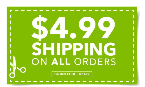 $4.99 Shipping on all orders. APPLY ONLINE: DEC499.