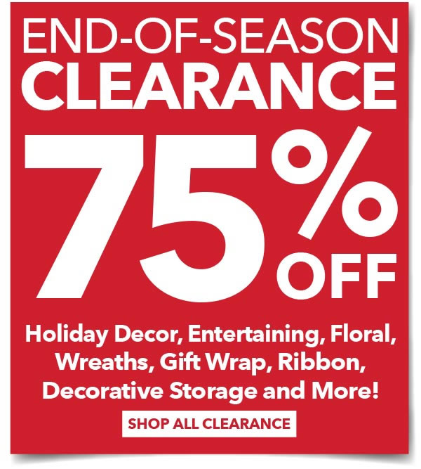 End-of-Season Clearance 75% off Holiday Decor, Entertaining, Floral, Wreaths, Gift Wrap, Ribbon, Decorative Storage and more! SHOP ALL CLEARANCE.